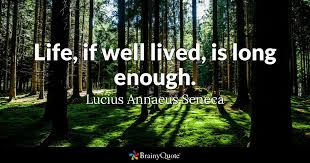 Lucius Annaeus Seneca - Life, if well lived, is long...